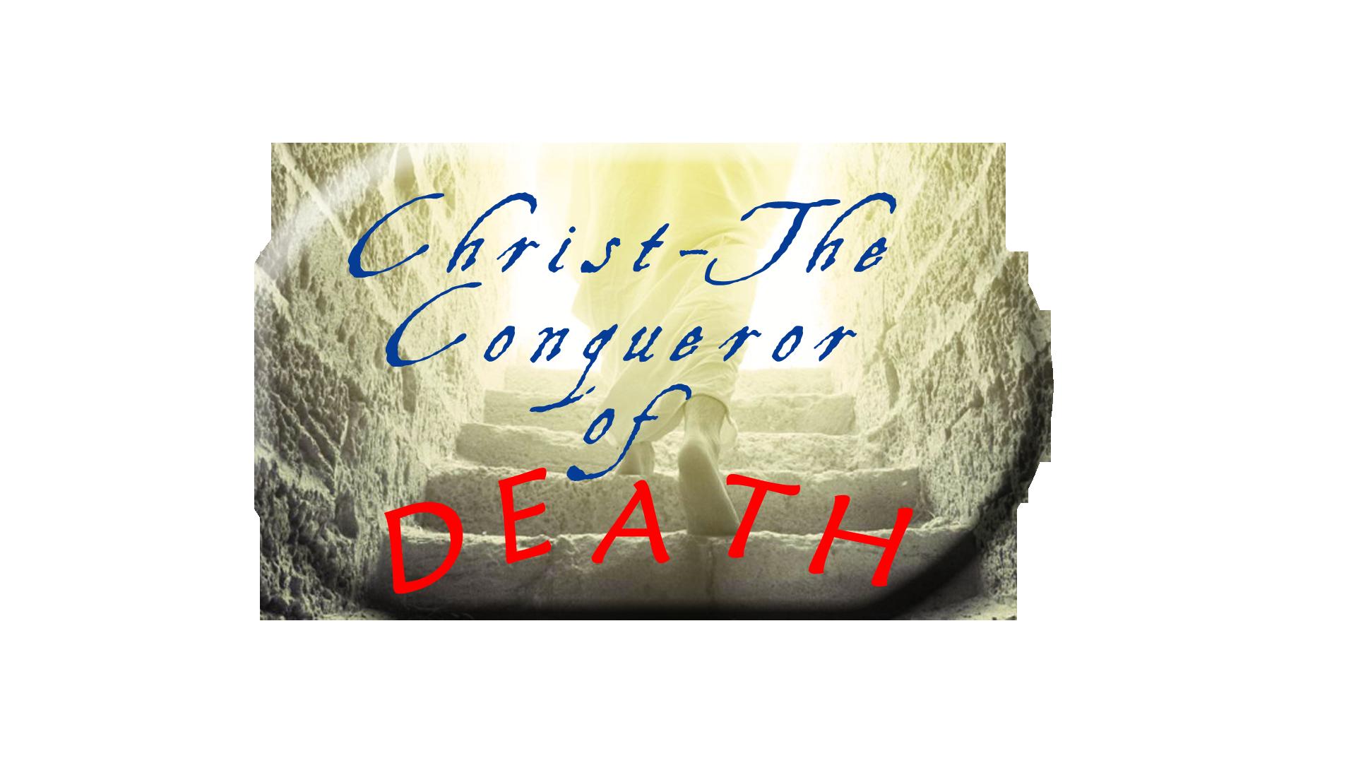 CHRIST THE CONQUEROR OF DEATH (7-1-18)