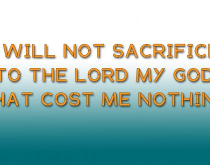 I WILL NOT SACRIFICE TO THE LORD MY GOD THAT COST ME NOTHING; ANNUAL HARVEST (11-11-18)